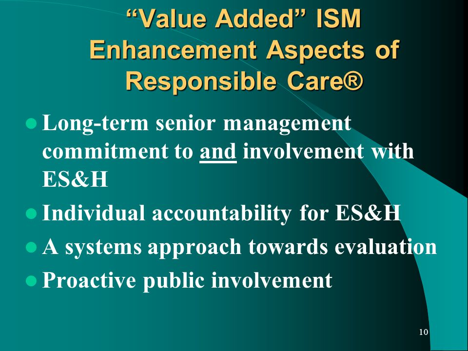 10 Value Added ISM Enhancement Aspects of Responsible Care® Long-term senior management commitment to and involvement with ES&H Individual accountability for ES&H A systems approach towards evaluation Proactive public involvement