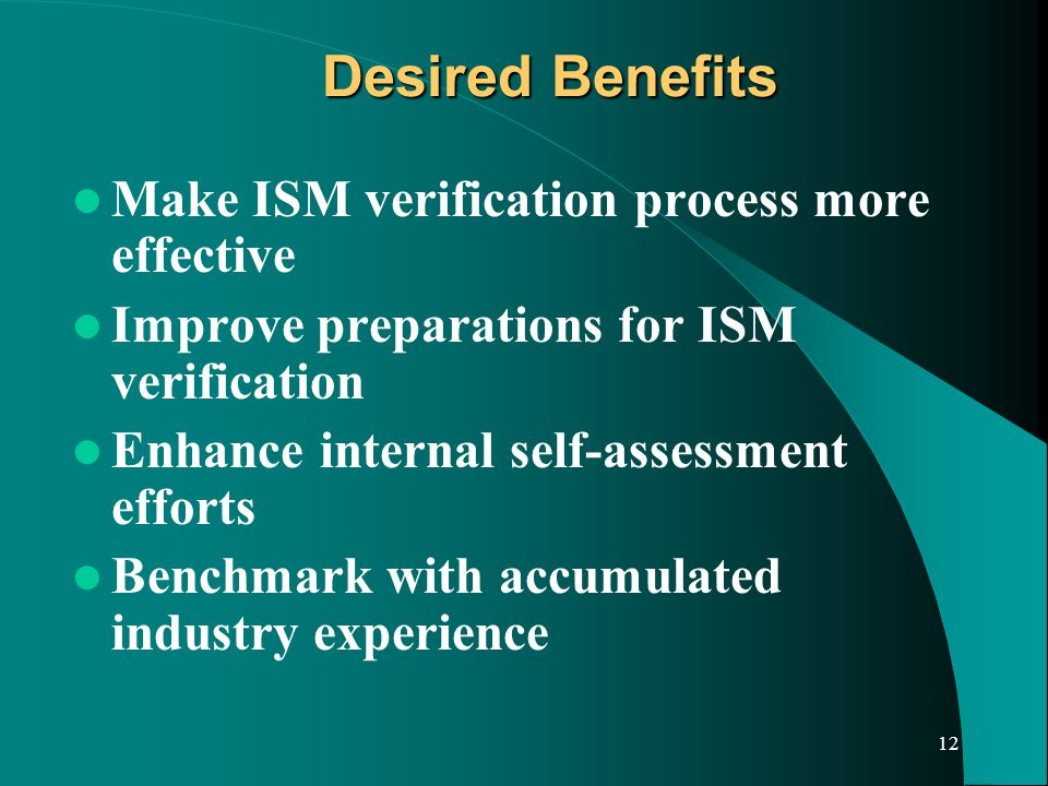 12 Desired Benefits Make ISM verification process more effective Improve preparations for ISM verification Enhance internal self-assessment efforts Benchmark with accumulated industry experience