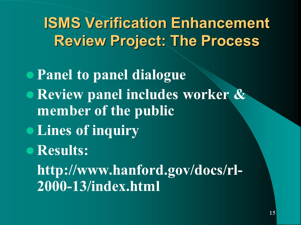 15 ISMS Verification Enhancement Review Project: The Process Panel to panel dialogue Review panel includes worker & member of the public Lines of inquiry Results: http://www.hanford.gov/docs/rl- 2000-13/index.html