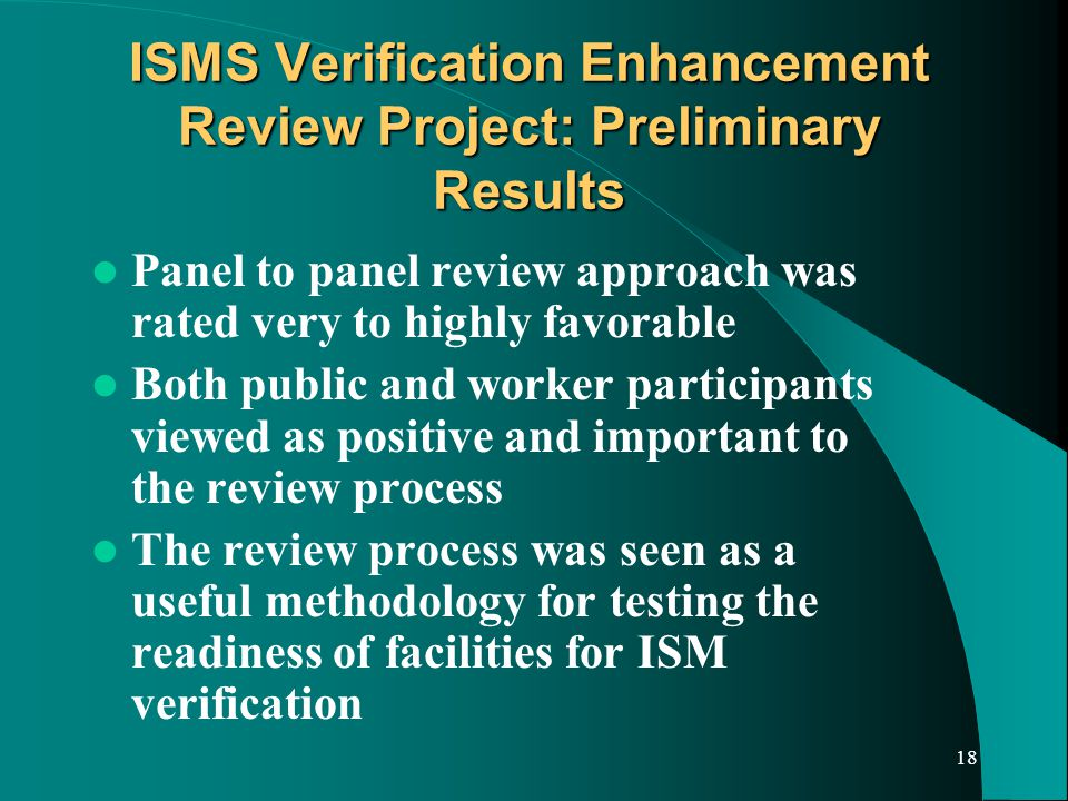 18 ISMS Verification Enhancement Review Project: Preliminary Results Panel to panel review approach was rated very to highly favorable Both public and worker participants viewed as positive and important to the review process The review process was seen as a useful methodology for testing the readiness of facilities for ISM verification