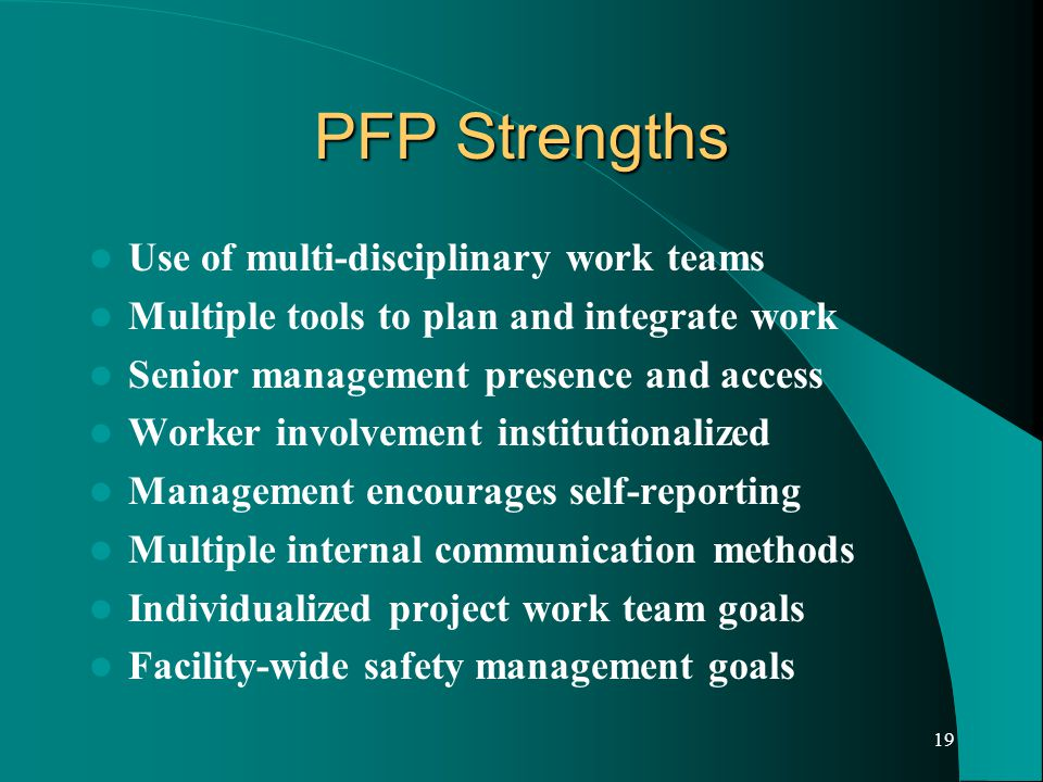 19 PFP Strengths Use of multi-disciplinary work teams Multiple tools to plan and integrate work Senior management presence and access Worker involvement institutionalized Management encourages self-reporting Multiple internal communication methods Individualized project work team goals Facility-wide safety management goals