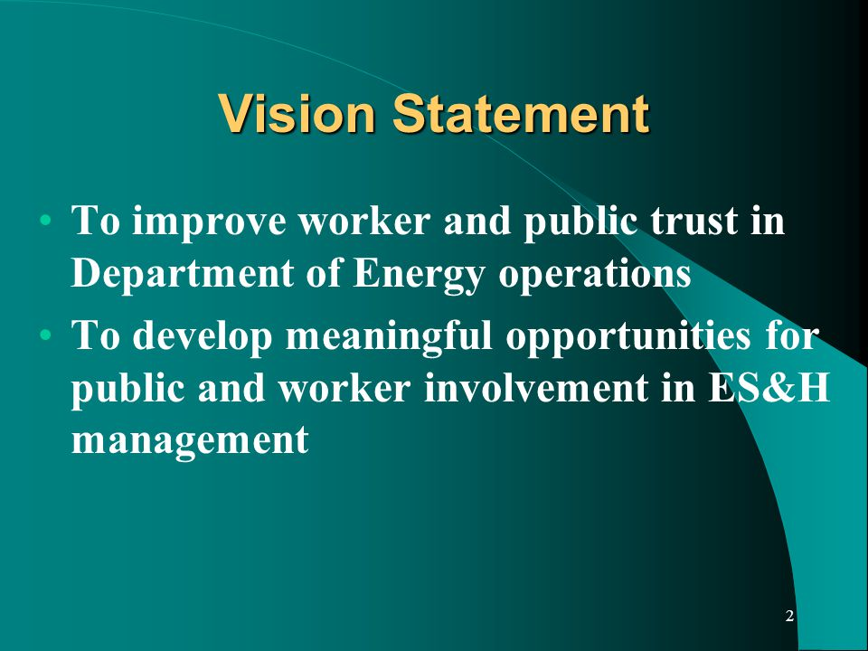 2 Vision Statement To improve worker and public trust in Department of Energy operations To develop meaningful opportunities for public and worker involvement in ES&H management