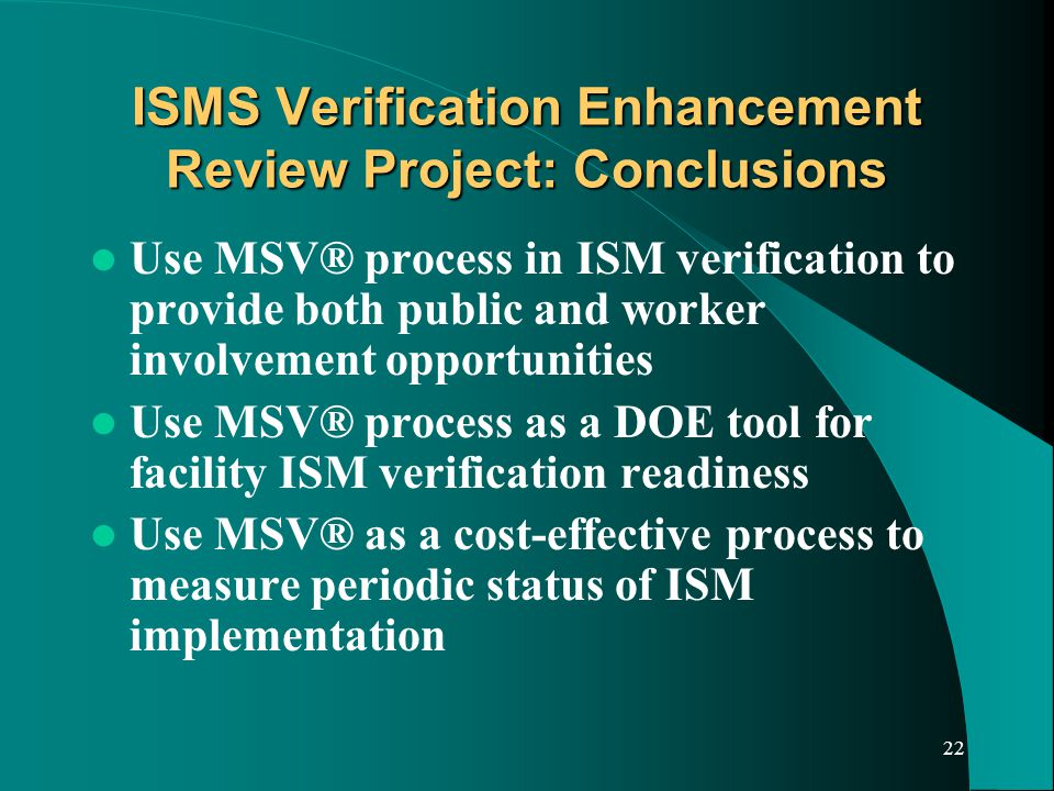 22 ISMS Verification Enhancement Review Project: Conclusions Use MSV® process in ISM verification to provide both public and worker involvement opportunities Use MSV® process as a DOE tool for facility ISM verification readiness Use MSV® as a cost-effective process to measure periodic status of ISM implementation