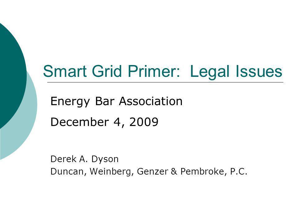 Smart Grid Primer: Legal Issues Derek A. Dyson Duncan, Weinberg, Genzer & Pembroke, P.C. Energy Bar Association December 4, 2009
