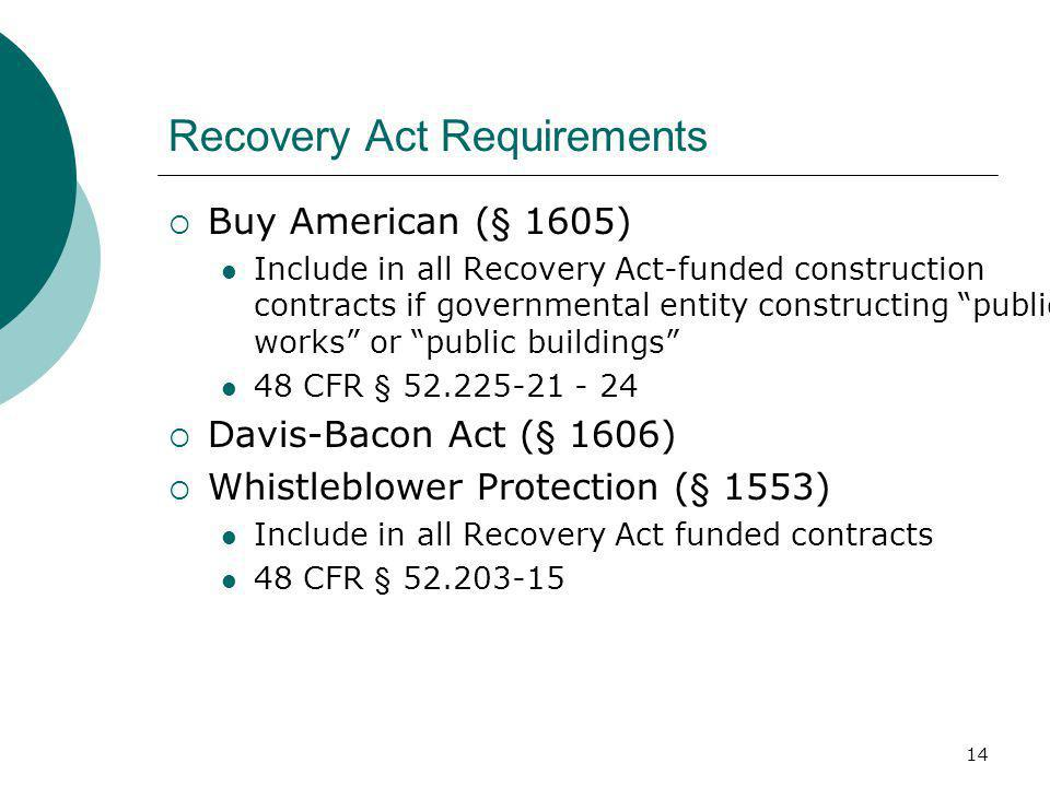 14 Recovery Act Requirements  Buy American (§ 1605) Include in all Recovery Act-funded construction contracts if governmental entity constructing public works or public buildings 48 CFR § 52.225-21 - 24  Davis-Bacon Act (§ 1606)  Whistleblower Protection (§ 1553) Include in all Recovery Act funded contracts 48 CFR § 52.203-15