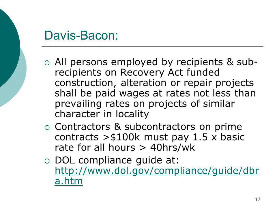 17 Davis-Bacon:  All persons employed by recipients & sub- recipients on Recovery Act funded construction, alteration or repair projects shall be paid wages at rates not less than prevailing rates on projects of similar character in locality  Contractors & subcontractors on prime contracts >$100k must pay 1.5 x basic rate for all hours > 40hrs/wk  DOL compliance guide at: http://www.dol.gov/compliance/guide/dbr a.htm http://www.dol.gov/compliance/guide/dbr a.htm
