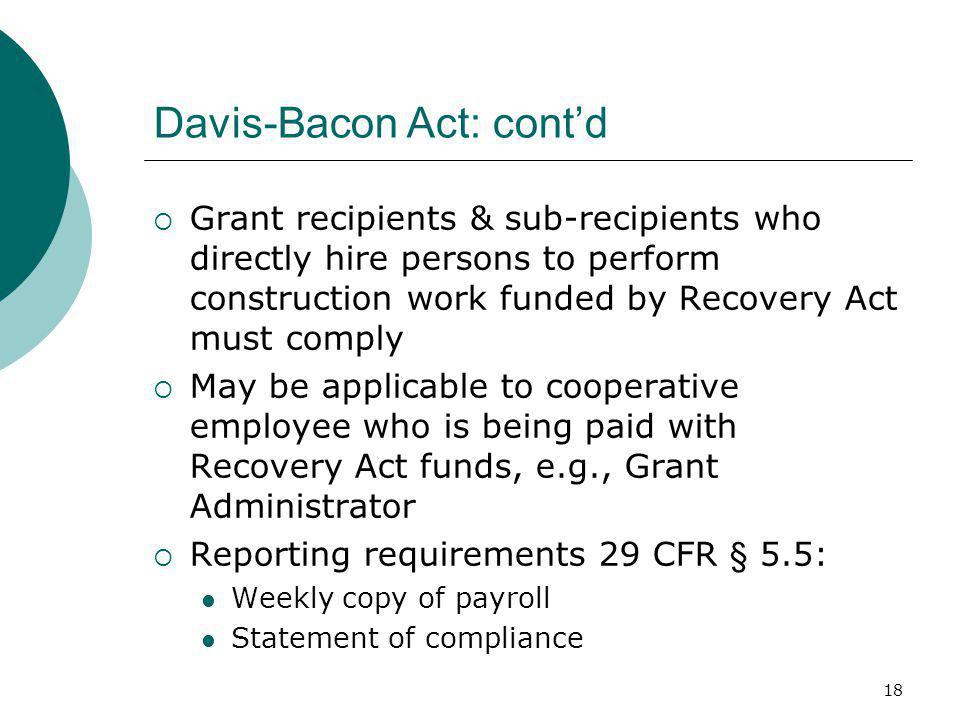 18 Davis-Bacon Act: cont'd  Grant recipients & sub-recipients who directly hire persons to perform construction work funded by Recovery Act must comply  May be applicable to cooperative employee who is being paid with Recovery Act funds, e.g., Grant Administrator  Reporting requirements 29 CFR § 5.5: Weekly copy of payroll Statement of compliance
