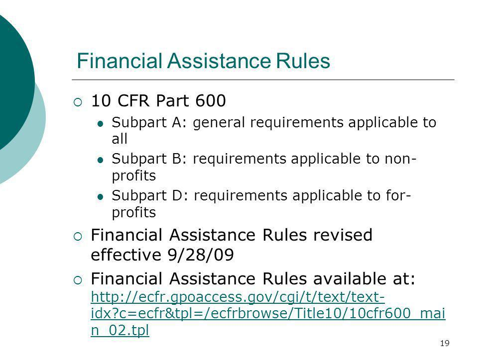 19 Financial Assistance Rules  10 CFR Part 600 Subpart A: general requirements applicable to all Subpart B: requirements applicable to non- profits Subpart D: requirements applicable to for- profits  Financial Assistance Rules revised effective 9/28/09  Financial Assistance Rules available at: http://ecfr.gpoaccess.gov/cgi/t/text/text- idx c=ecfr&tpl=/ecfrbrowse/Title10/10cfr600_mai n_02.tpl http://ecfr.gpoaccess.gov/cgi/t/text/text- idx c=ecfr&tpl=/ecfrbrowse/Title10/10cfr600_mai n_02.tpl
