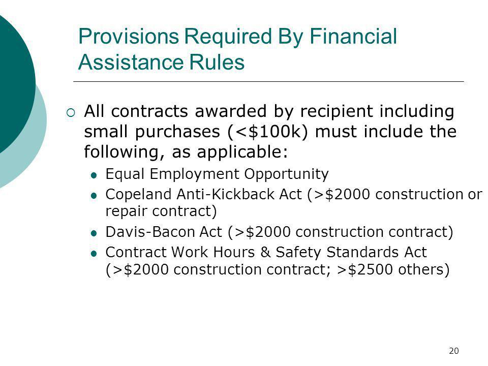 20 Provisions Required By Financial Assistance Rules  All contracts awarded by recipient including small purchases (<$100k) must include the following, as applicable: Equal Employment Opportunity Copeland Anti-Kickback Act (>$2000 construction or repair contract) Davis-Bacon Act (>$2000 construction contract) Contract Work Hours & Safety Standards Act (>$2000 construction contract; >$2500 others)