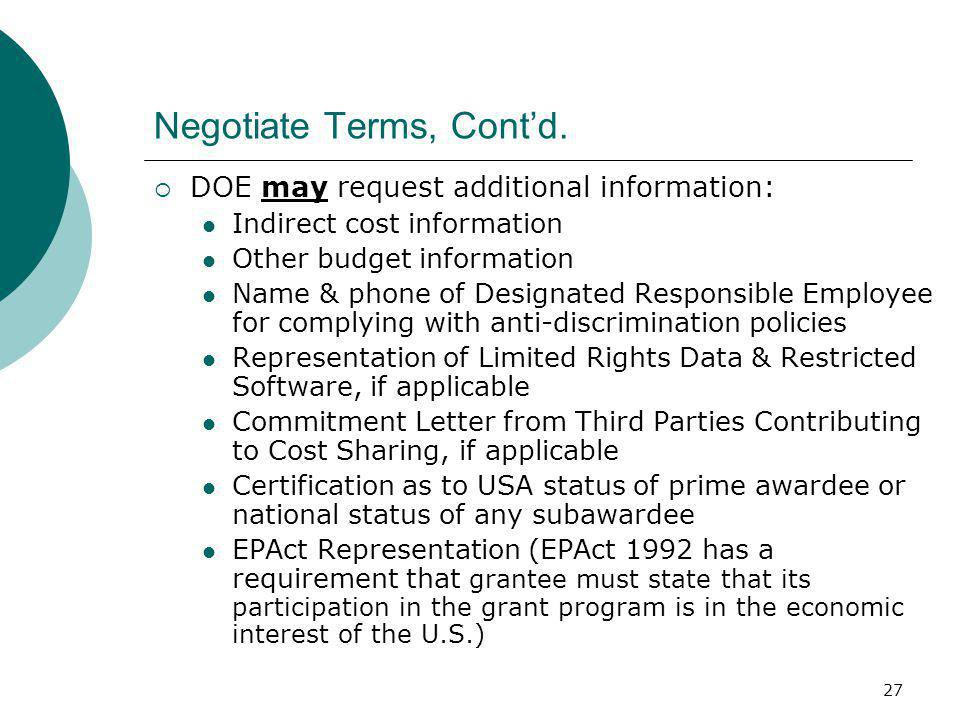 27 Negotiate Terms, Cont'd.  DOE may request additional information: Indirect cost information Other budget information Name & phone of Designated Re