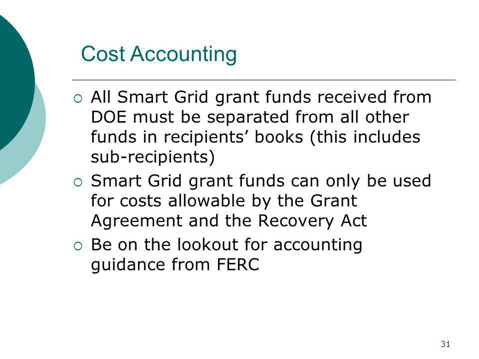31 Cost Accounting  All Smart Grid grant funds received from DOE must be separated from all other funds in recipients' books (this includes sub-recipients)  Smart Grid grant funds can only be used for costs allowable by the Grant Agreement and the Recovery Act  Be on the lookout for accounting guidance from FERC