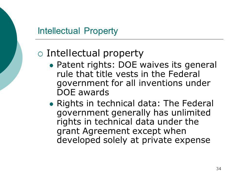 34 Intellectual Property  Intellectual property Patent rights: DOE waives its general rule that title vests in the Federal government for all inventions under DOE awards Rights in technical data: The Federal government generally has unlimited rights in technical data under the grant Agreement except when developed solely at private expense