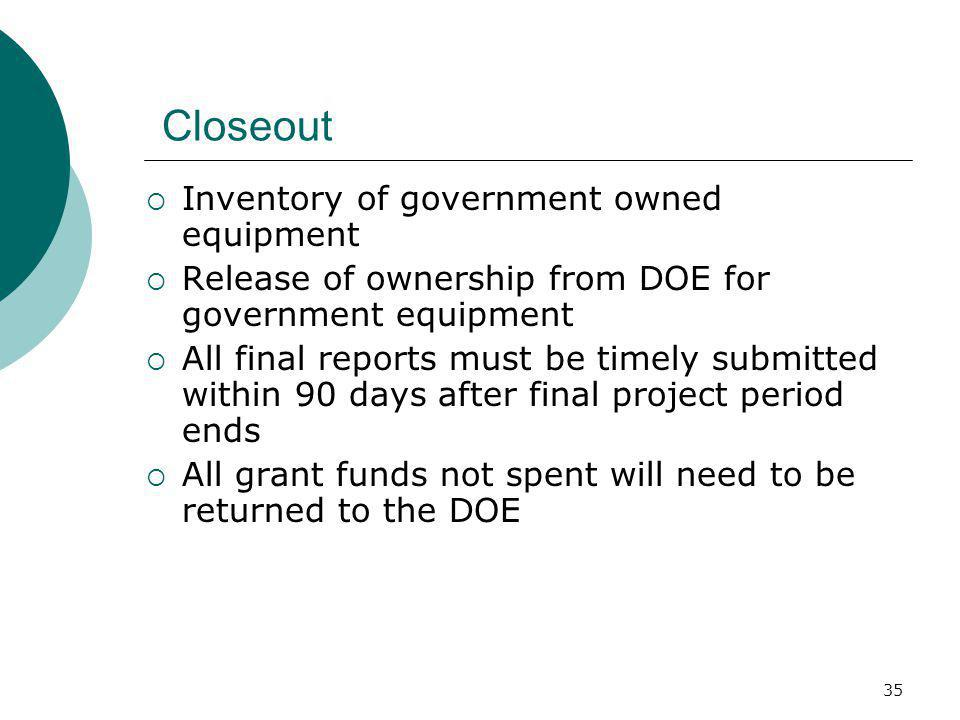 35 Closeout  Inventory of government owned equipment  Release of ownership from DOE for government equipment  All final reports must be timely submitted within 90 days after final project period ends  All grant funds not spent will need to be returned to the DOE