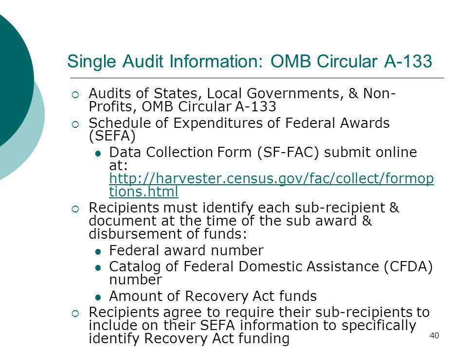 40 Single Audit Information: OMB Circular A-133  Audits of States, Local Governments, & Non- Profits, OMB Circular A-133  Schedule of Expenditures of Federal Awards (SEFA) Data Collection Form (SF-FAC) submit online at: http://harvester.census.gov/fac/collect/formop tions.html http://harvester.census.gov/fac/collect/formop tions.html  Recipients must identify each sub-recipient & document at the time of the sub award & disbursement of funds: Federal award number Catalog of Federal Domestic Assistance (CFDA) number Amount of Recovery Act funds  Recipients agree to require their sub-recipients to include on their SEFA information to specifically identify Recovery Act funding