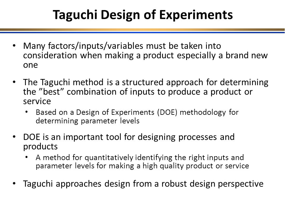 Many factors/inputs/variables must be taken into consideration when making a product especially a brand new one The Taguchi method is a structured approach for determining the best combination of inputs to produce a product or service Based on a Design of Experiments (DOE) methodology for determining parameter levels DOE is an important tool for designing processes and products A method for quantitatively identifying the right inputs and parameter levels for making a high quality product or service Taguchi approaches design from a robust design perspective Taguchi Design of Experiments