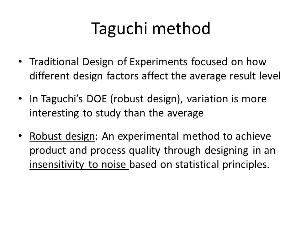 Taguchi method Traditional Design of Experiments focused on how different design factors affect the average result level In Taguchi's DOE (robust design), variation is more interesting to study than the average Robust design: An experimental method to achieve product and process quality through designing in an insensitivity to noise based on statistical principles.