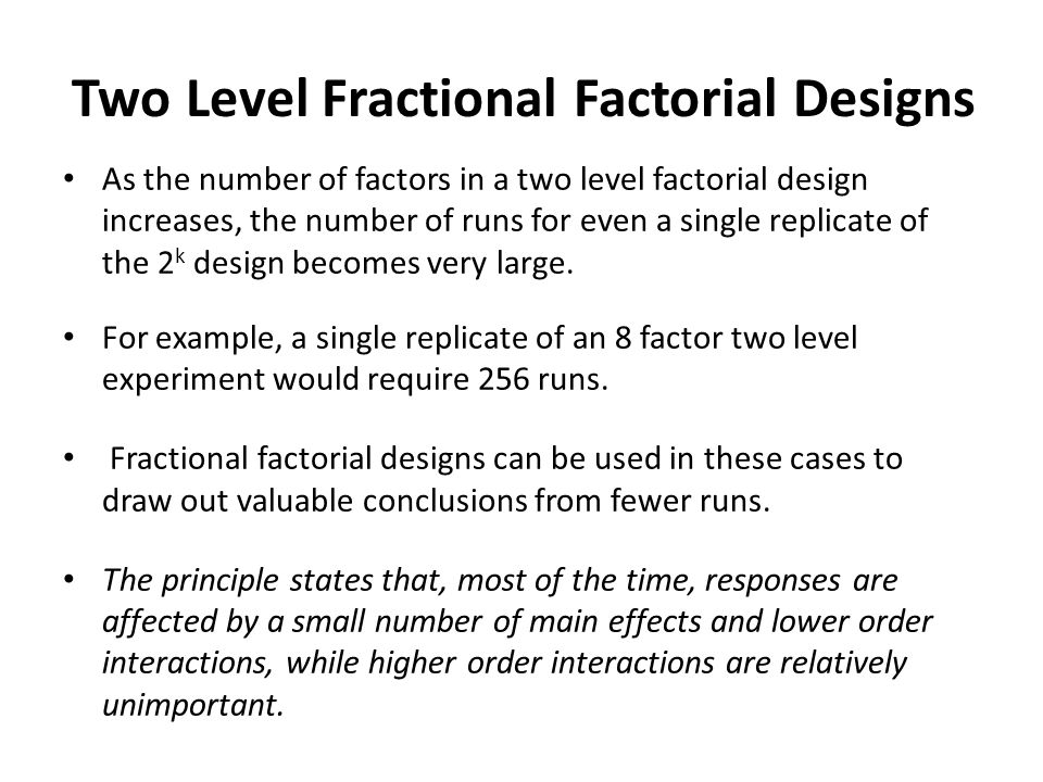 Two Level Fractional Factorial Designs As the number of factors in a two level factorial design increases, the number of runs for even a single replicate of the 2 k design becomes very large.