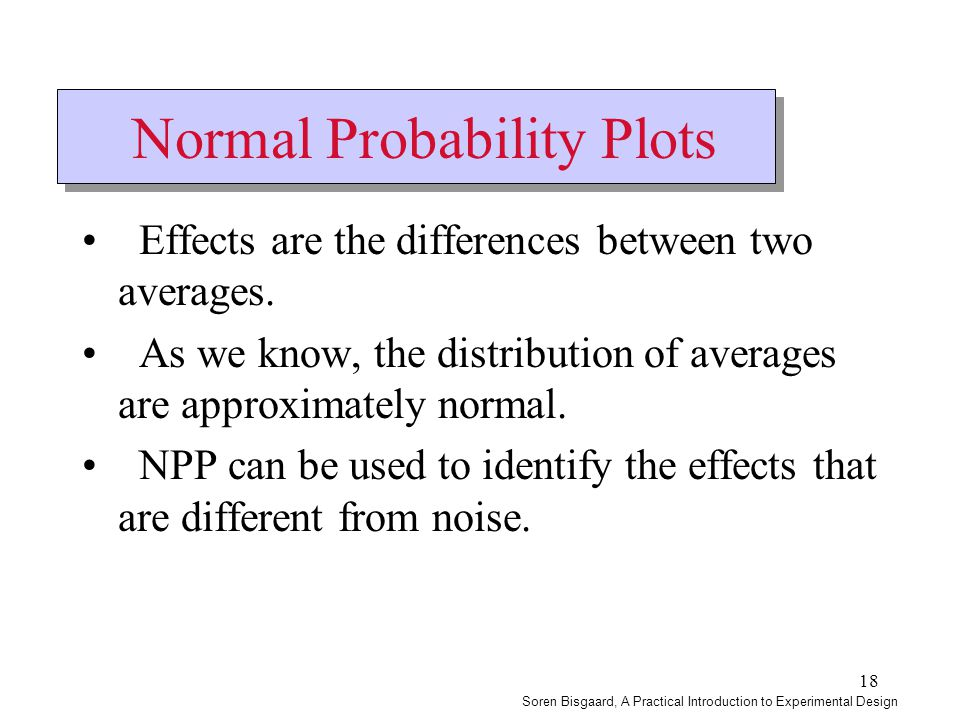 18 Normal Probability Plots Effects are the differences between two averages. As we know, the distribution of averages are approximately normal. NPP c
