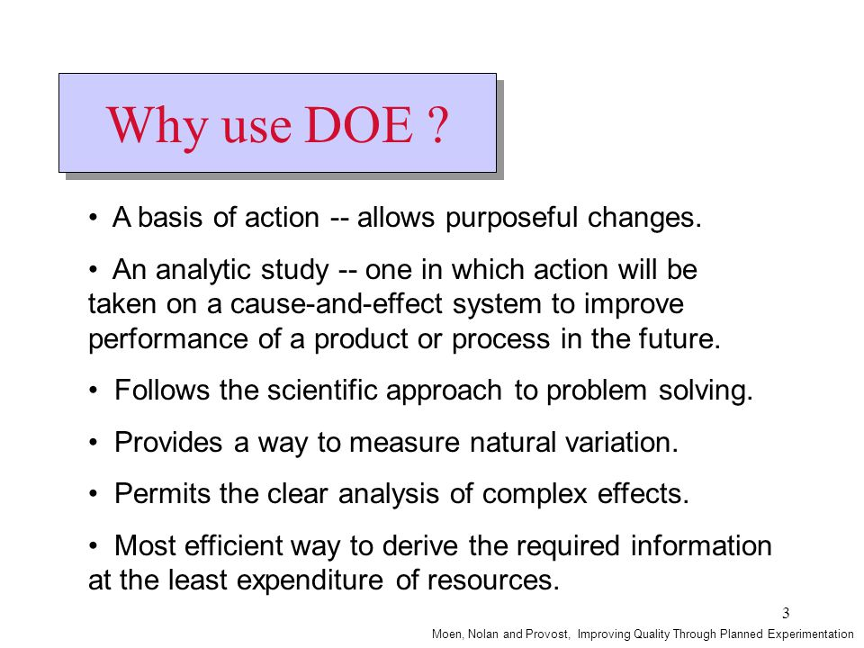 3 Why use DOE ? A basis of action -- allows purposeful changes. An analytic study -- one in which action will be taken on a cause-and-effect system to