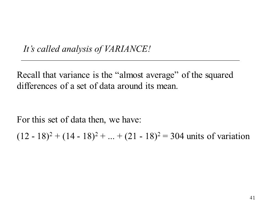 "41 It's called analysis of VARIANCE! Recall that variance is the ""almost average"" of the squared differences of a set of data around its mean. For thi"