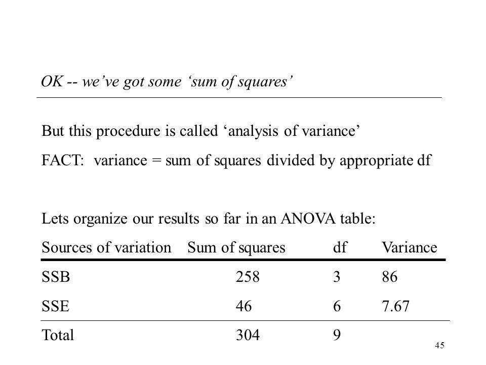 45 OK -- we've got some 'sum of squares' But this procedure is called 'analysis of variance' FACT: variance = sum of squares divided by appropriate df