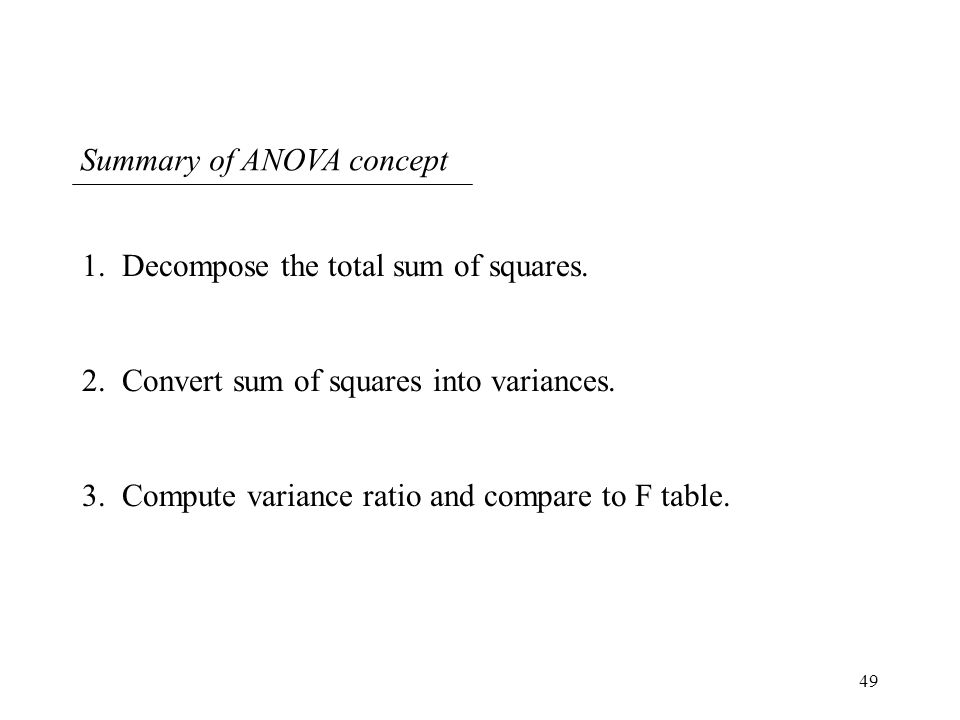 49 Summary of ANOVA concept 1. Decompose the total sum of squares. 2. Convert sum of squares into variances. 3. Compute variance ratio and compare to