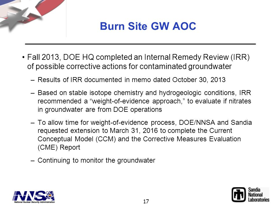 17 Burn Site GW AOC Fall 2013, DOE HQ completed an Internal Remedy Review (IRR) of possible corrective actions for contaminated groundwater –Results o