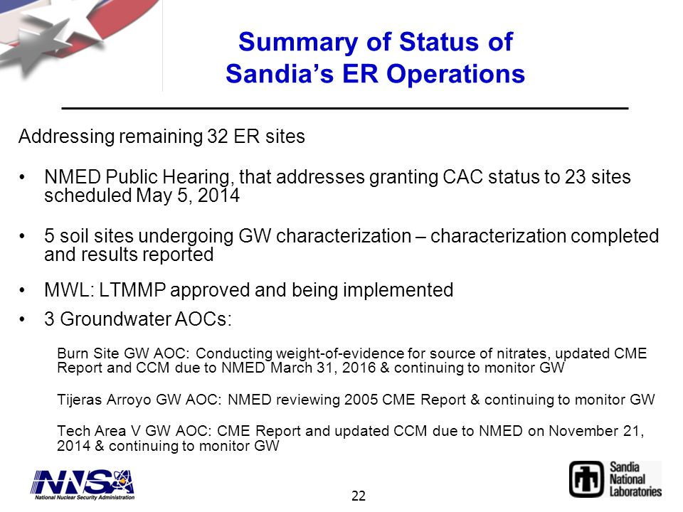 22 Summary of Status of Sandia's ER Operations Addressing remaining 32 ER sites NMED Public Hearing, that addresses granting CAC status to 23 sites scheduled May 5, 2014 5 soil sites undergoing GW characterization – characterization completed and results reported MWL: LTMMP approved and being implemented 3 Groundwater AOCs: Burn Site GW AOC: Conducting weight-of-evidence for source of nitrates, updated CME Report and CCM due to NMED March 31, 2016 & continuing to monitor GW Tijeras Arroyo GW AOC: NMED reviewing 2005 CME Report & continuing to monitor GW Tech Area V GW AOC: CME Report and updated CCM due to NMED on November 21, 2014 & continuing to monitor GW