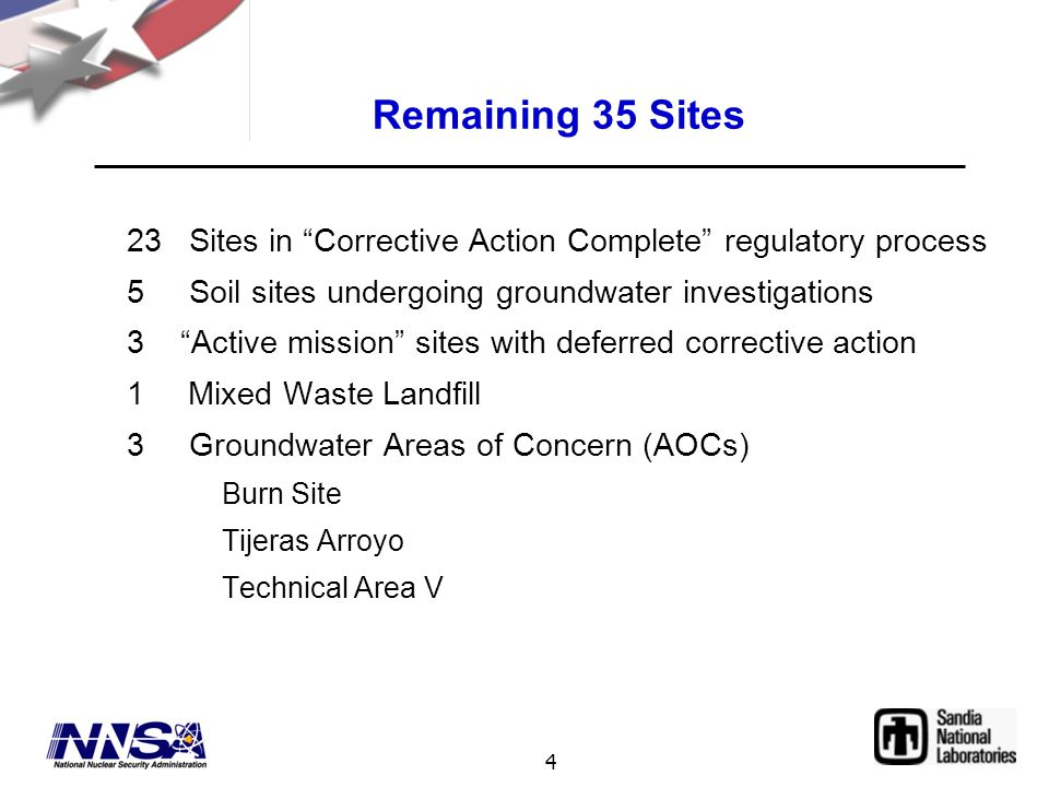 4 Remaining 35 Sites 23 Sites in Corrective Action Complete regulatory process 5 Soil sites undergoing groundwater investigations 3 Active mission sites with deferred corrective action 1 Mixed Waste Landfill 3 Groundwater Areas of Concern (AOCs) Burn Site Tijeras Arroyo Technical Area V