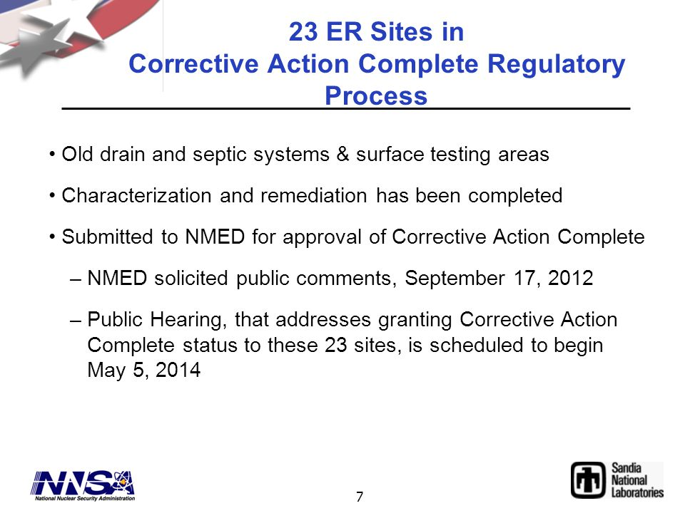 7 23 ER Sites in Corrective Action Complete Regulatory Process Old drain and septic systems & surface testing areas Characterization and remediation has been completed Submitted to NMED for approval of Corrective Action Complete –NMED solicited public comments, September 17, 2012 –Public Hearing, that addresses granting Corrective Action Complete status to these 23 sites, is scheduled to begin May 5, 2014