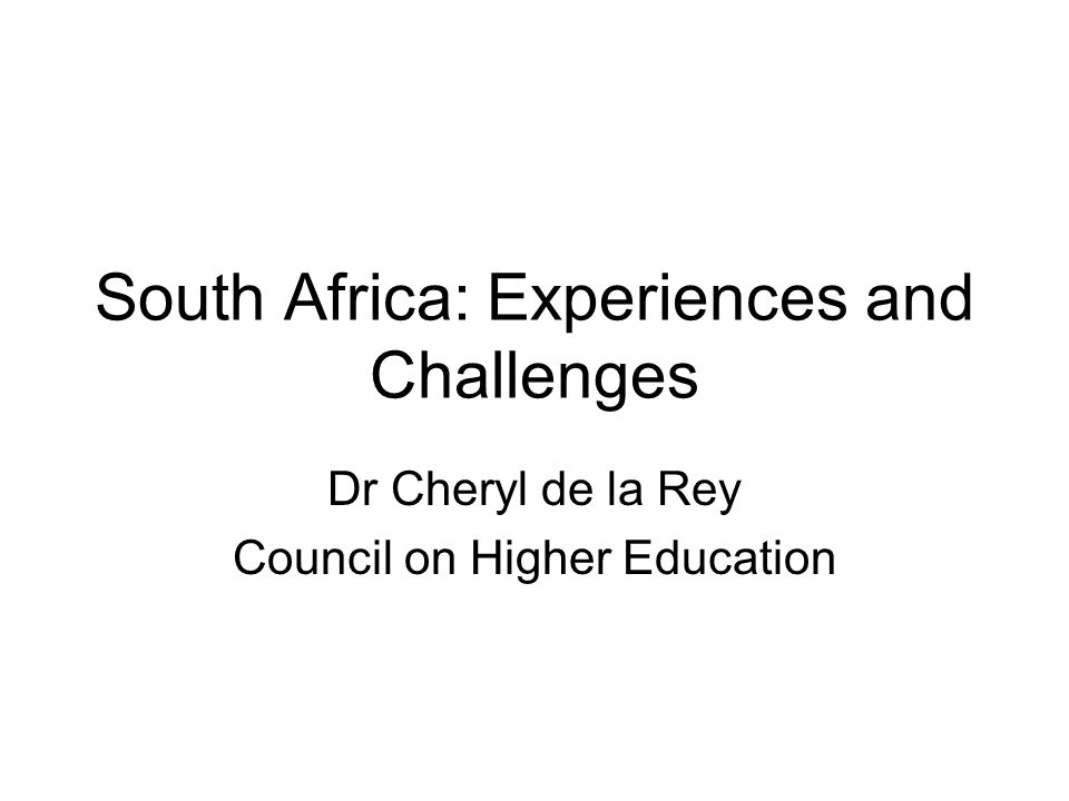 South Africa: Experiences and Challenges Dr Cheryl de la Rey Council on Higher Education