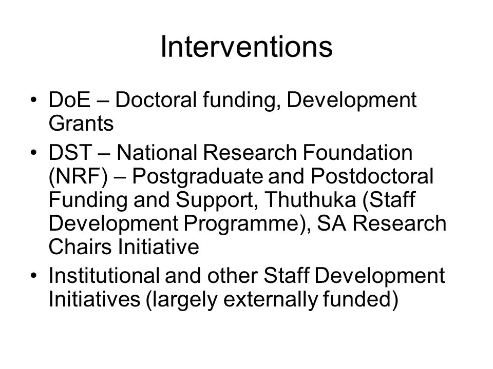 Interventions DoE – Doctoral funding, Development Grants DST – National Research Foundation (NRF) – Postgraduate and Postdoctoral Funding and Support, Thuthuka (Staff Development Programme), SA Research Chairs Initiative Institutional and other Staff Development Initiatives (largely externally funded)