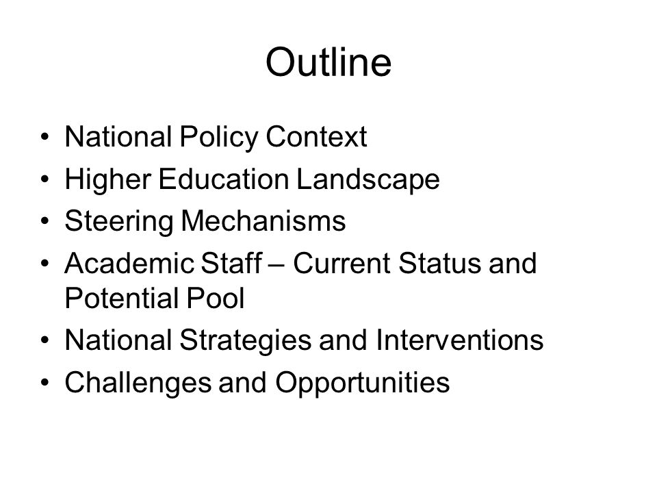 Outline National Policy Context Higher Education Landscape Steering Mechanisms Academic Staff – Current Status and Potential Pool National Strategies and Interventions Challenges and Opportunities