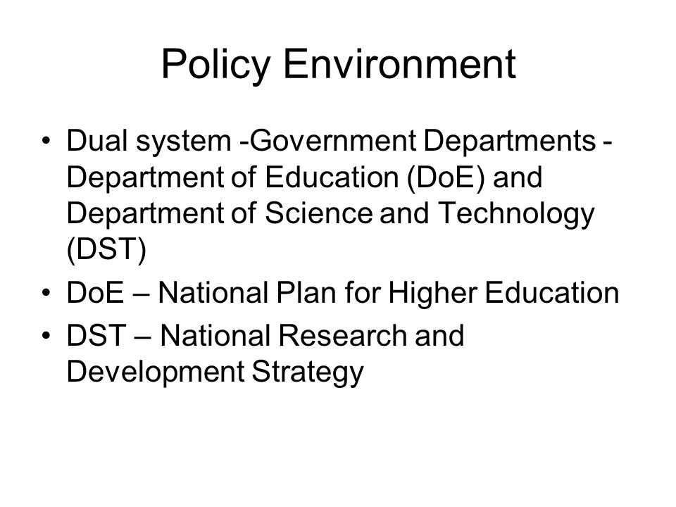 Policy Environment Dual system -Government Departments - Department of Education (DoE) and Department of Science and Technology (DST) DoE – National Plan for Higher Education DST – National Research and Development Strategy
