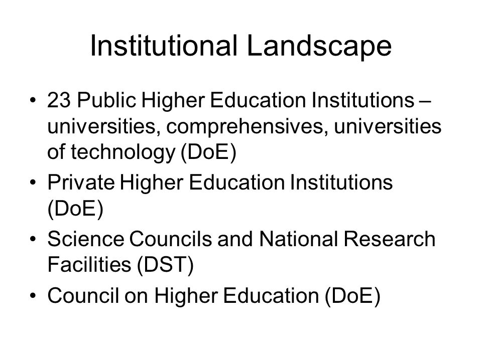 Institutional Landscape 23 Public Higher Education Institutions – universities, comprehensives, universities of technology (DoE) Private Higher Education Institutions (DoE) Science Councils and National Research Facilities (DST) Council on Higher Education (DoE)