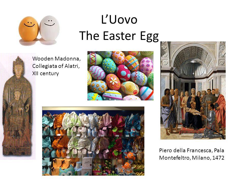 L'Uovo The Easter Egg Piero della Francesca, Pala Montefeltro, Milano, 1472 Wooden Madonna, Collegiata of Alatri, XII century
