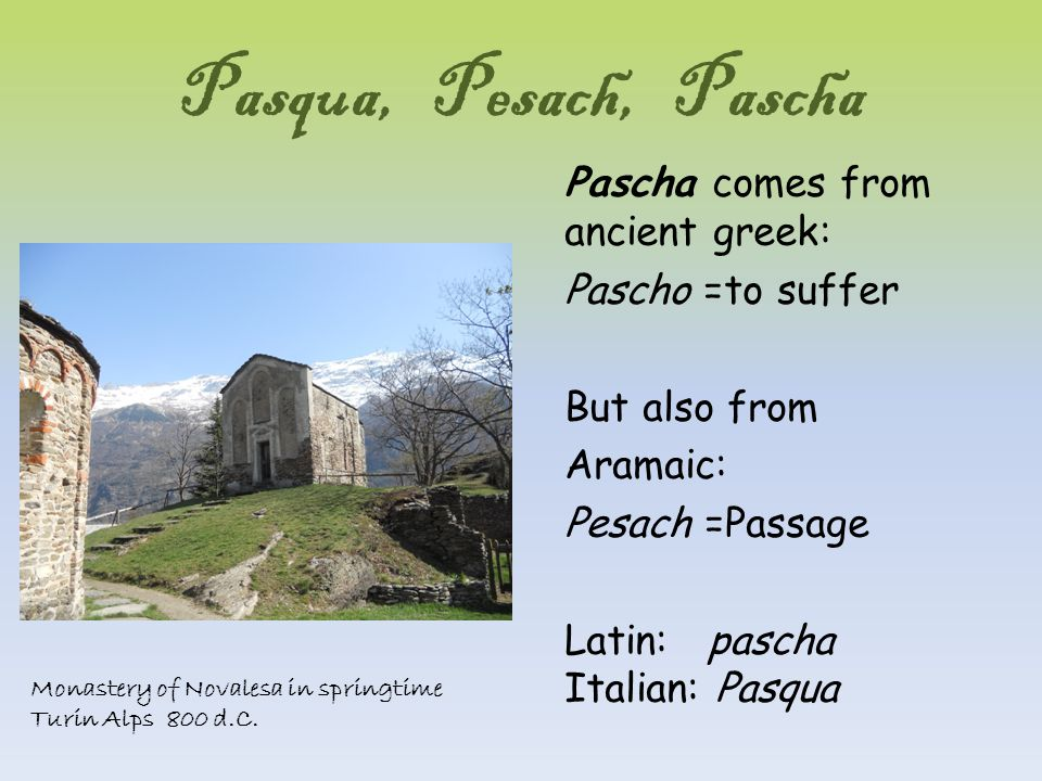 Pasqua, Pesach, Pascha Pascha comes from ancient greek: Pascho =to suffer But also from Aramaic: Pesach =Passage Latin: pascha Italian: Pasqua Monastery of Novalesa in springtime Turin Alps 800 d.C.