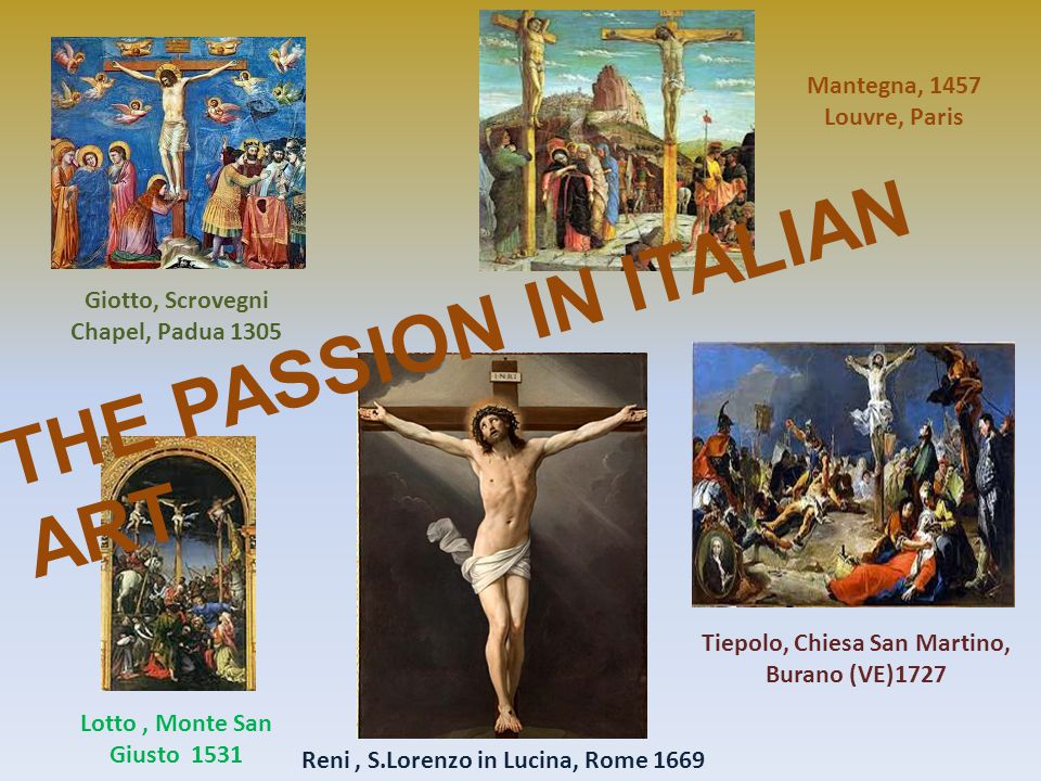 Giotto, Scrovegni Chapel, Padua 1305 Mantegna, 1457 Louvre, Paris Lotto, Monte San Giusto 1531 Reni, S.Lorenzo in Lucina, Rome 1669 Tiepolo, Chiesa San Martino, Burano (VE)1727 THE PASSION IN ITALIAN ART