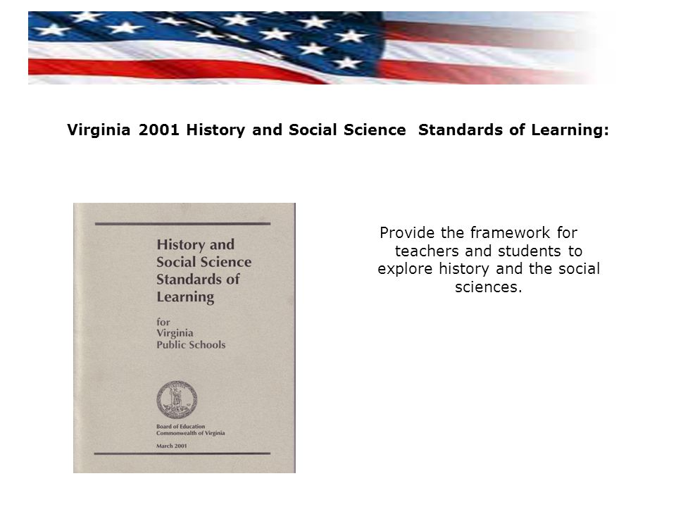 Provide the framework for teachers and students to explore history and the social sciences. Virginia 2001 History and Social Science Standards of Lear
