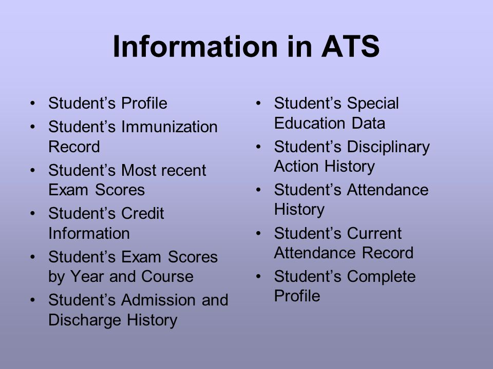 Information in ATS Student's Profile Student's Immunization Record Student's Most recent Exam Scores Student's Credit Information Student's Exam Scores by Year and Course Student's Admission and Discharge History Student's Special Education Data Student's Disciplinary Action History Student's Attendance History Student's Current Attendance Record Student's Complete Profile