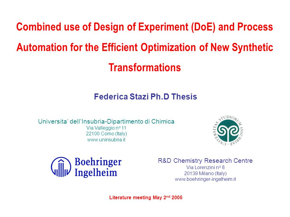 Combined use of Design of Experiment (DoE) and Process Automation for the Efficient Optimization of New Synthetic Transformations Universita' dell'Insubria-Dipartimento di Chimica Via Valleggio n o 11 22100 Como (Italy) www.uninsubria.it R&D Chemistry Research Centre Via Lorenzini n o 8 20139 Milano (Italy) www.boehringer-ingelheim.it Literature meeting May 2 nd 2005 Federica Stazi Ph.D Thesis