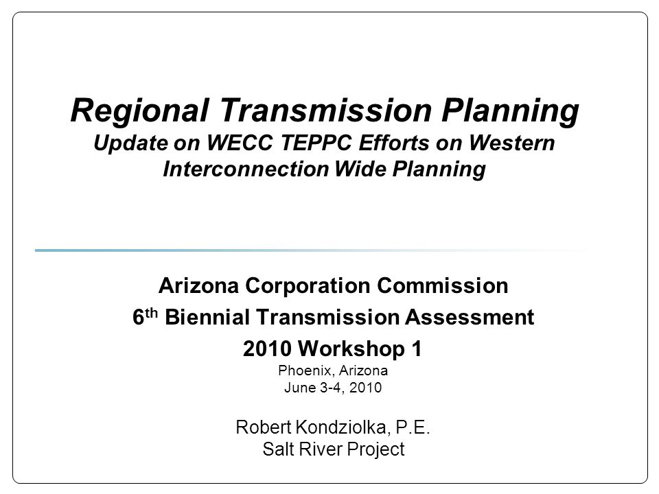 Regional Transmission Planning Update on WECC TEPPC Efforts on Western Interconnection Wide Planning Arizona Corporation Commission 6 th Biennial Transmission Assessment 2010 Workshop 1 Phoenix, Arizona June 3-4, 2010 Robert Kondziolka, P.E.