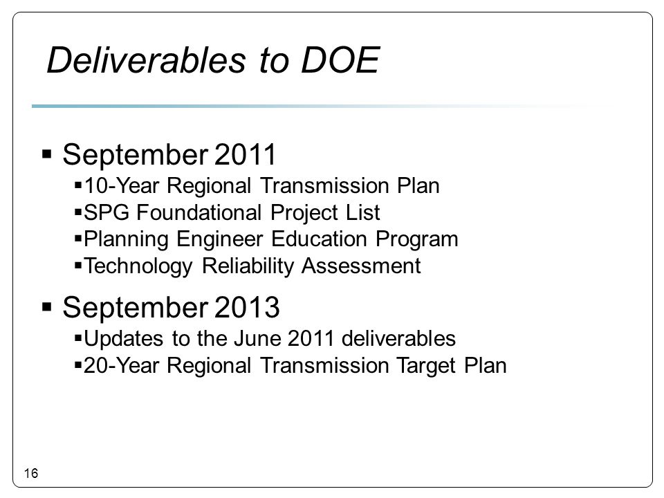 16  September 2011  10-Year Regional Transmission Plan  SPG Foundational Project List  Planning Engineer Education Program  Technology Reliability Assessment  September 2013  Updates to the June 2011 deliverables  20-Year Regional Transmission Target Plan Deliverables to DOE