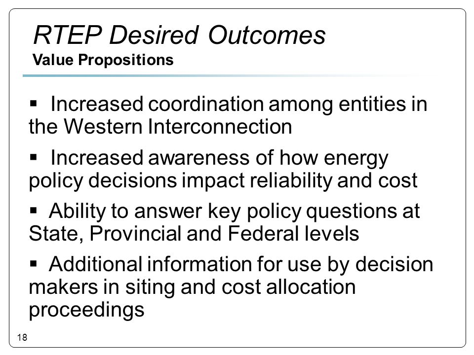 18  Increased coordination among entities in the Western Interconnection  Increased awareness of how energy policy decisions impact reliability and cost  Ability to answer key policy questions at State, Provincial and Federal levels  Additional information for use by decision makers in siting and cost allocation proceedings RTEP Desired Outcomes Value Propositions