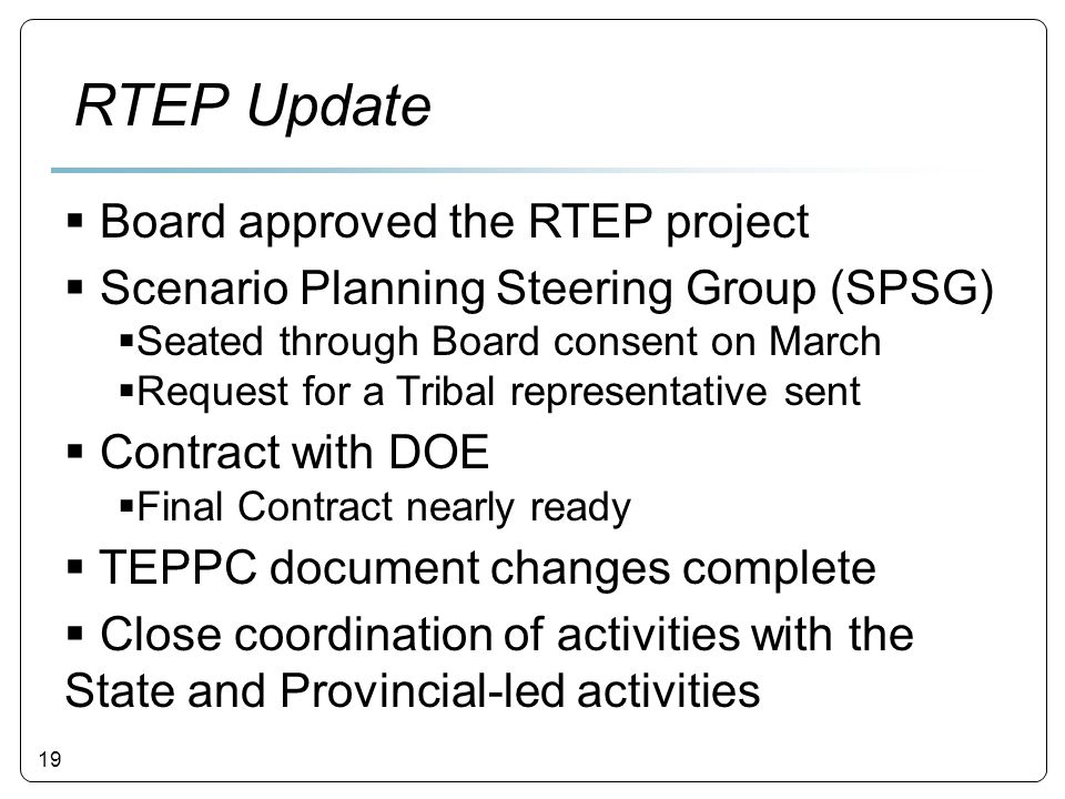 19  Board approved the RTEP project  Scenario Planning Steering Group (SPSG)  Seated through Board consent on March  Request for a Tribal representative sent  Contract with DOE  Final Contract nearly ready  TEPPC document changes complete  Close coordination of activities with the State and Provincial-led activities RTEP Update