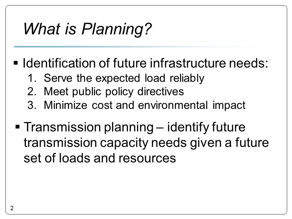 2 What is Planning?  Identification of future infrastructure needs: 1.Serve the expected load reliably 2.Meet public policy directives 3.Minimize cos