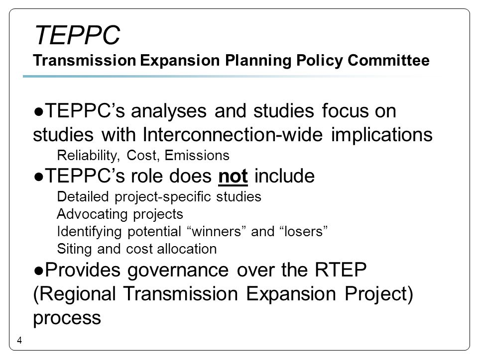 4 ●TEPPC's analyses and studies focus on studies with Interconnection-wide implications Reliability, Cost, Emissions ●TEPPC's role does not include Detailed project-specific studies Advocating projects Identifying potential winners and losers Siting and cost allocation ●Provides governance over the RTEP (Regional Transmission Expansion Project) process TEPPC Transmission Expansion Planning Policy Committee