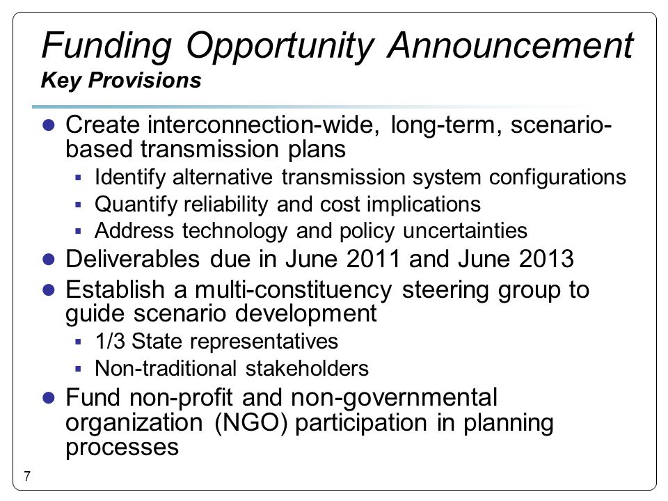 7 Funding Opportunity Announcement Key Provisions ● Create interconnection-wide, long-term, scenario- based transmission plans  Identify alternative transmission system configurations  Quantify reliability and cost implications  Address technology and policy uncertainties ● Deliverables due in June 2011 and June 2013 ● Establish a multi-constituency steering group to guide scenario development  1/3 State representatives  Non-traditional stakeholders ● Fund non-profit and non-governmental organization (NGO) participation in planning processes