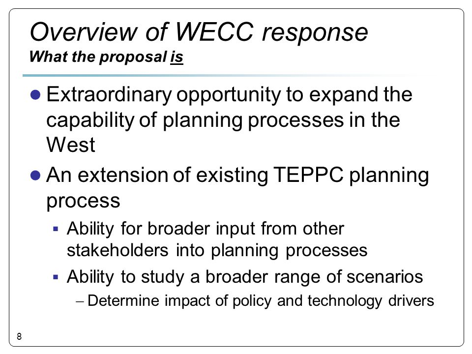 8 Overview of WECC response What the proposal is ● Extraordinary opportunity to expand the capability of planning processes in the West ● An extension of existing TEPPC planning process  Ability for broader input from other stakeholders into planning processes  Ability to study a broader range of scenarios  Determine impact of policy and technology drivers