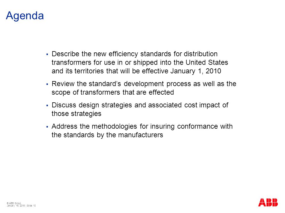 © ABB Group January 15, 2015 | Slide 10 Agenda  Describe the new efficiency standards for distribution transformers for use in or shipped into the Un